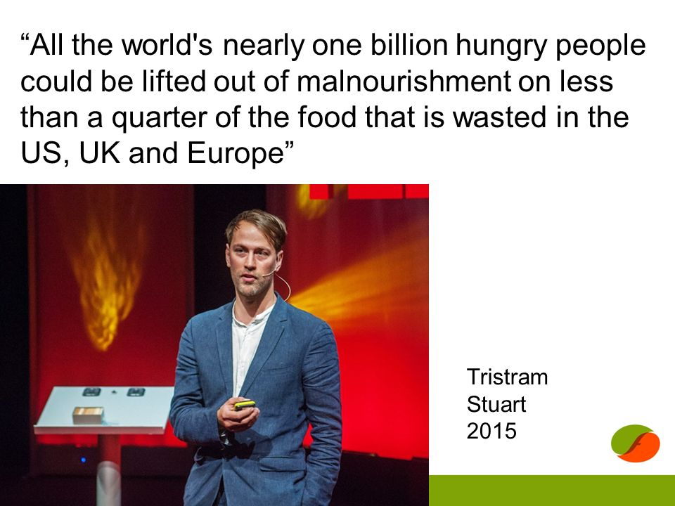 All the world s nearly one billion hungry people could be lifted out of malnourishment on less than a quarter of the food that is wasted in the US, UK and Europe Tristram Stuart 2015