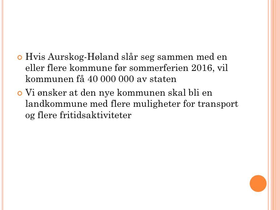 Hvis Aurskog-Høland slår seg sammen med en eller flere kommune før sommerferien 2016, vil kommunen få 40 000 000 av staten Vi ønsker at den nye kommun
