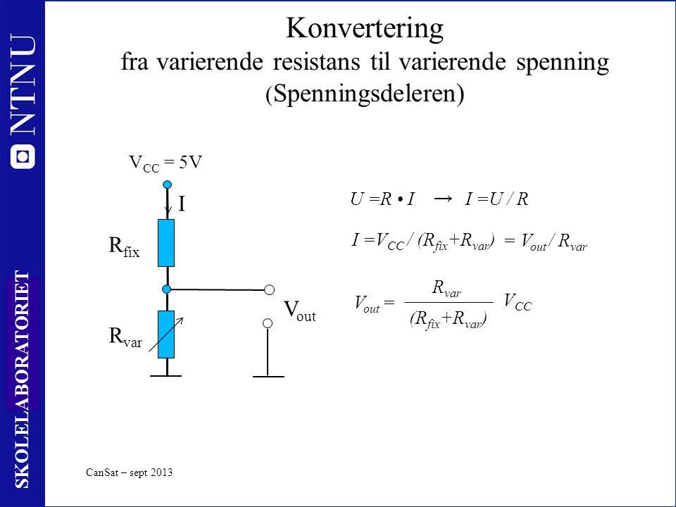 10 SKOLELABORATORIET CanSat – sept 2013 R var Konvertering fra varierende resistans til varierende spenning ( Spenningsdeleren) R fix V CC = 5V I I =V CC / (R fix +R var ) V out R var (R fix +R var ) V CC V out = U =R II =U / R → = V out / R var