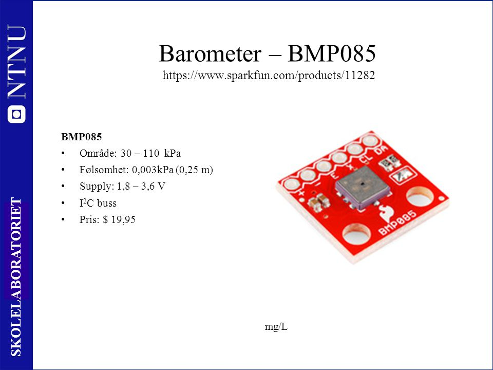 65 SKOLELABORATORIET Barometer – BMP085 https://www.sparkfun.com/products/11282 BMP085 Område: 30 – 110 kPa Følsomhet: 0,003kPa (0,25 m) Supply: 1,8 – 3,6 V I 2 C buss Pris: $ 19,95 mg/L