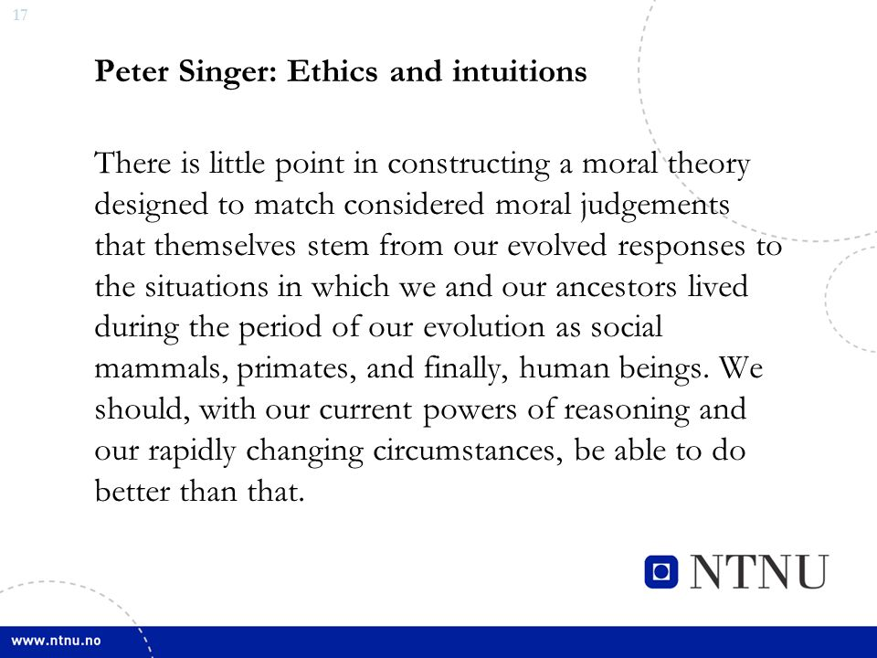 17 Peter Singer: Ethics and intuitions There is little point in constructing a moral theory designed to match considered moral judgements that themselves stem from our evolved responses to the situations in which we and our ancestors lived during the period of our evolution as social mammals, primates, and finally, human beings.