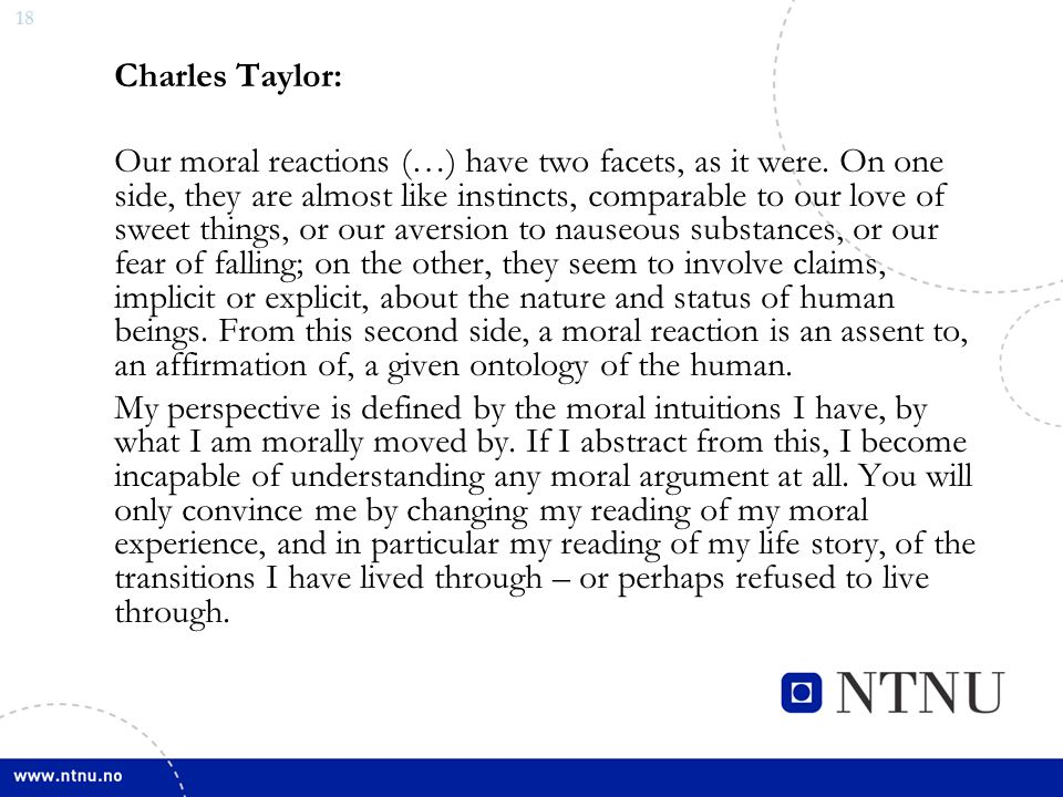 18 Charles Taylor: Our moral reactions (…) have two facets, as it were. On one side, they are almost like instincts, comparable to our love of sweet t