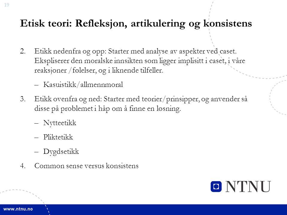 19 Etisk teori: Refleksjon, artikulering og konsistens 2.Etikk nedenfra og opp: Starter med analyse av aspekter ved caset.