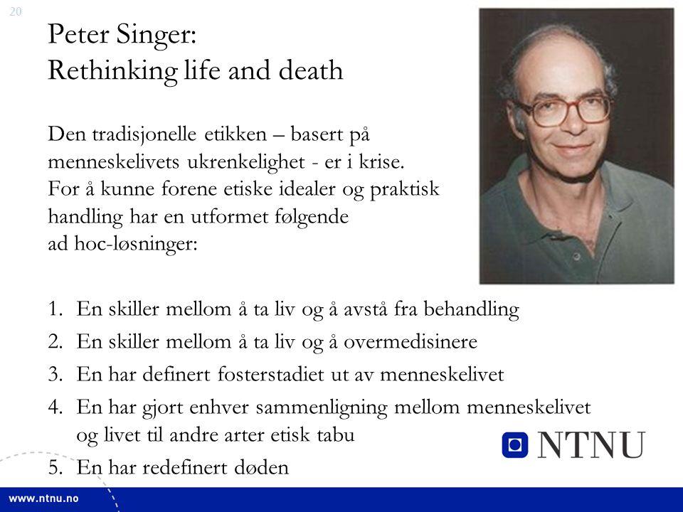 20 Peter Singer: Rethinking life and death Den tradisjonelle etikken – basert på menneskelivets ukrenkelighet - er i krise.