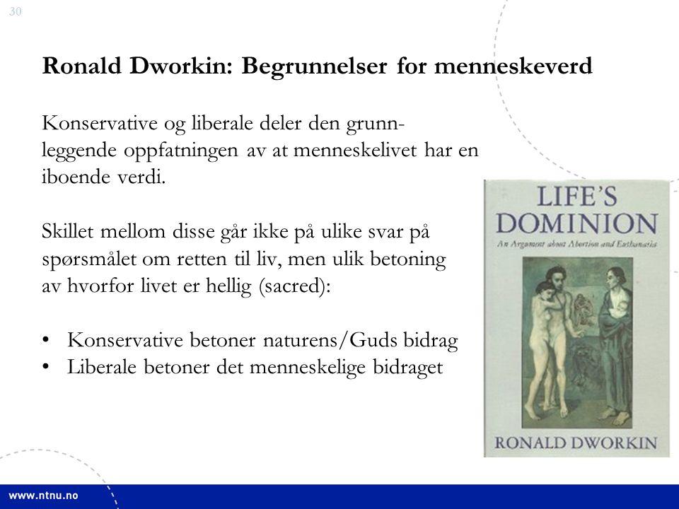 30 Ronald Dworkin: Begrunnelser for menneskeverd Konservative og liberale deler den grunn- leggende oppfatningen av at menneskelivet har en iboende verdi.