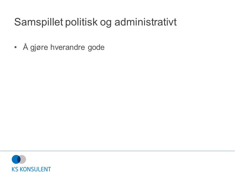 Samspillet politisk og administrativt Å gjøre hverandre gode