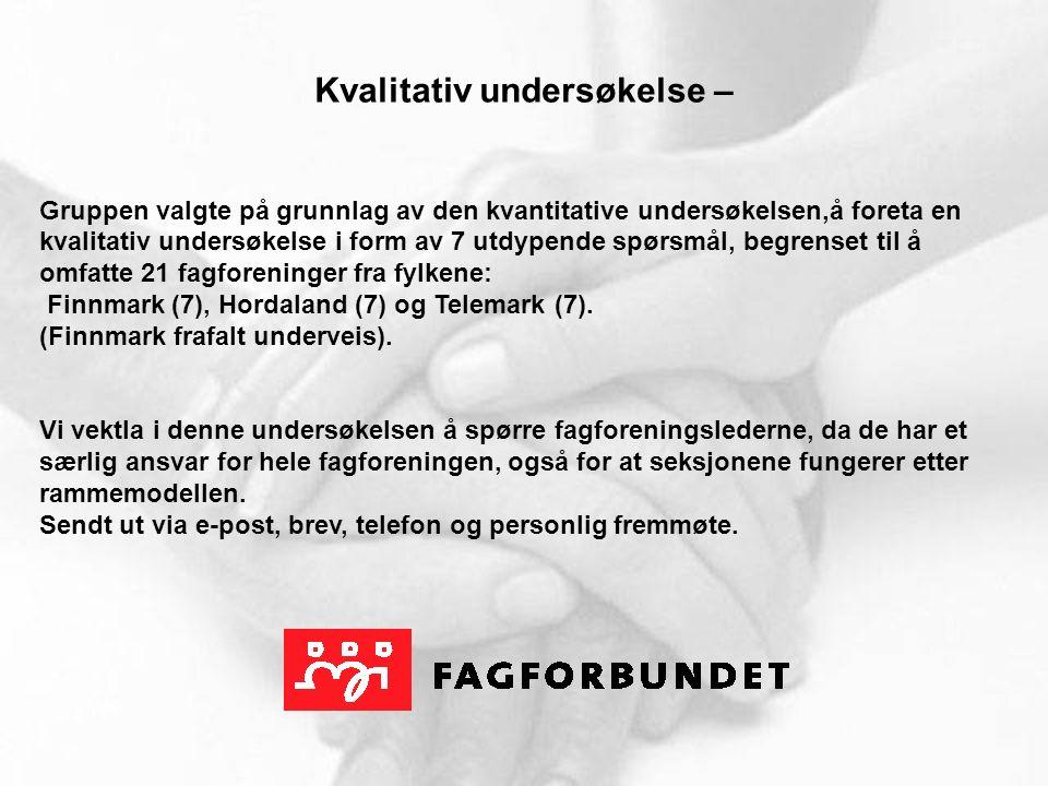 Kvalitativ undersøkelse – Gruppen valgte på grunnlag av den kvantitative undersøkelsen,å foreta en kvalitativ undersøkelse i form av 7 utdypende spørsmål, begrenset til å omfatte 21 fagforeninger fra fylkene: Finnmark (7), Hordaland (7) og Telemark (7).