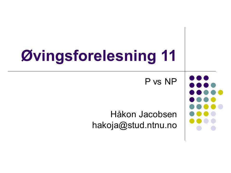 Øvingsforelesning 11 P vs NP Håkon Jacobsen hakoja@stud.ntnu.no