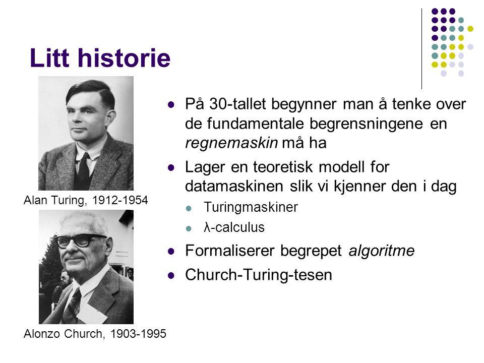 Litt historie Alan Turing, 1912-1954 Alonzo Church, 1903-1995 På 30-tallet begynner man å tenke over de fundamentale begrensningene en regnemaskin må ha Lager en teoretisk modell for datamaskinen slik vi kjenner den i dag Turingmaskiner λ -calculus Formaliserer begrepet algoritme Church-Turing-tesen