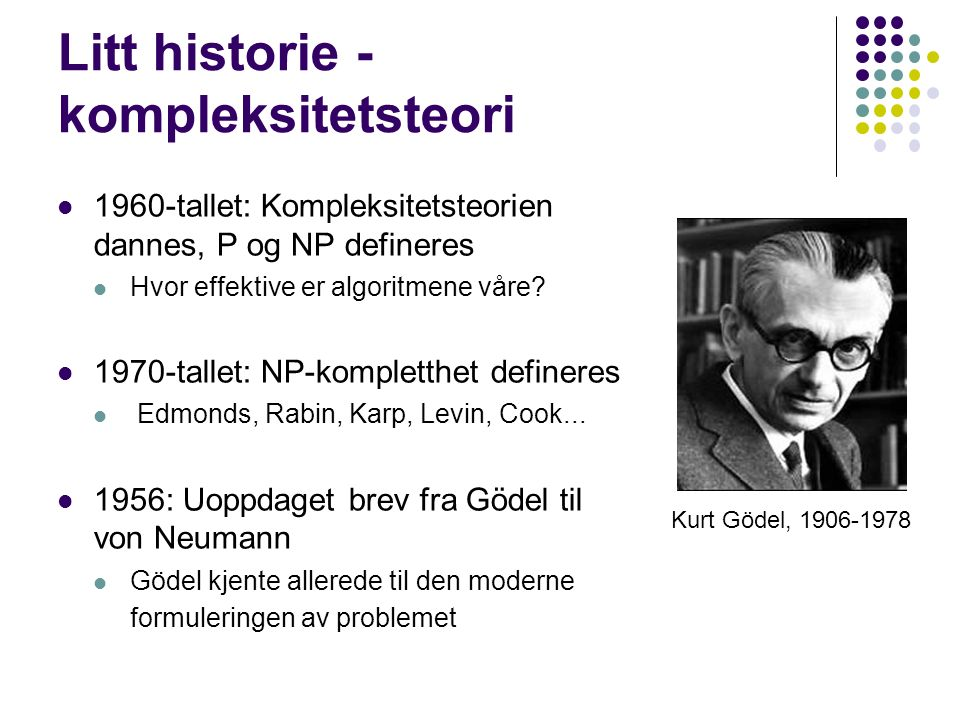 Litt historie - kompleksitetsteori 1960-tallet: Kompleksitetsteorien dannes, P og NP defineres Hvor effektive er algoritmene våre.