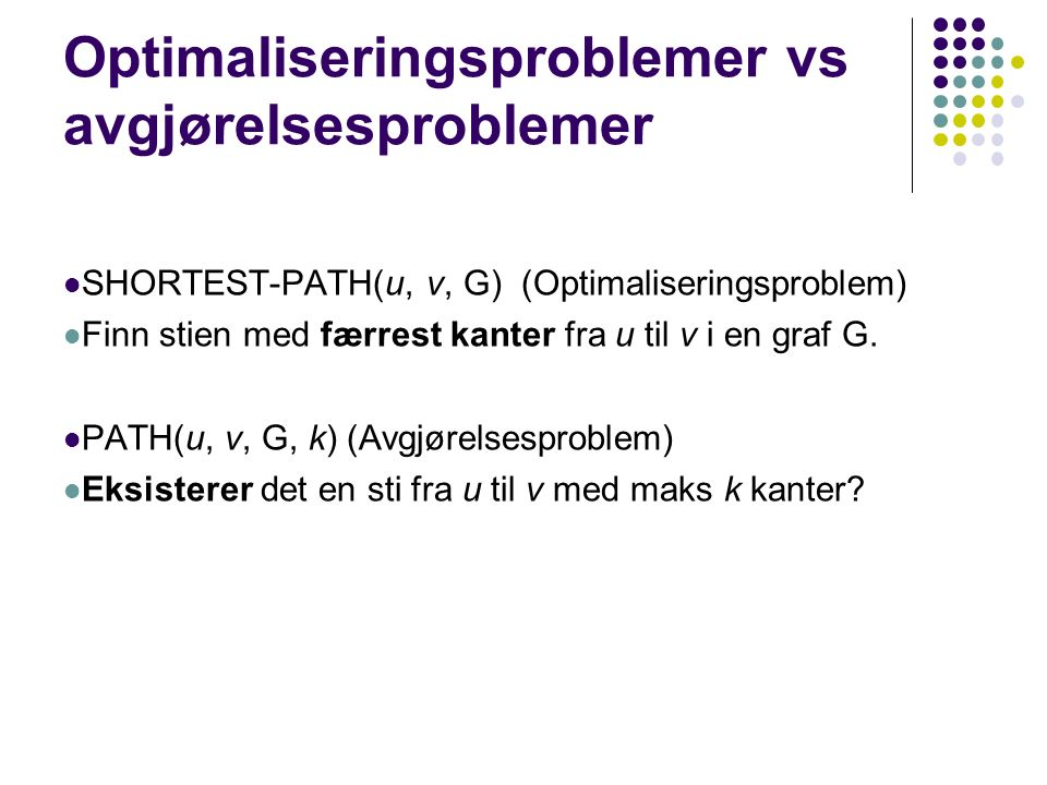 Optimaliseringsproblemer vs avgjørelsesproblemer SHORTEST-PATH(u, v, G) (Optimaliseringsproblem) Finn stien med færrest kanter fra u til v i en graf G.