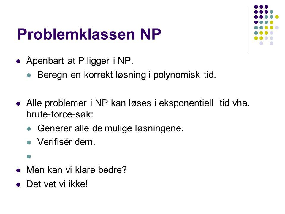 Problemklassen NP Åpenbart at P ligger i NP. Beregn en korrekt løsning i polynomisk tid.