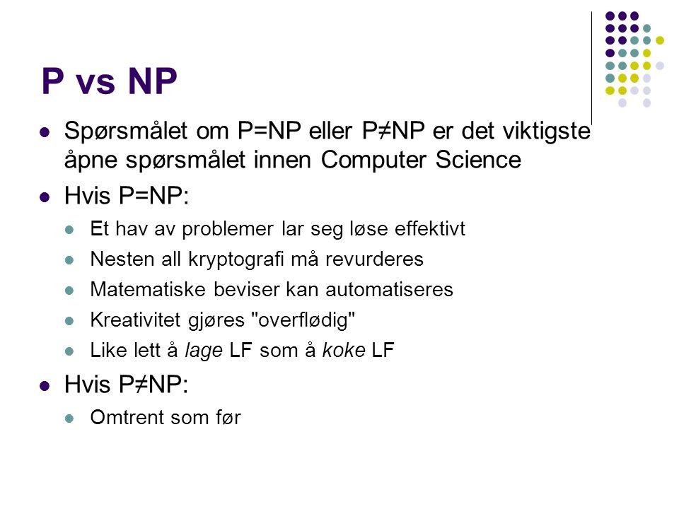 P vs NP Spørsmålet om P=NP eller P ≠NP er det viktigste åpne spørsmålet innen Computer Science Hvis P=NP: Et hav av problemer lar seg løse effektivt Nesten all kryptografi må revurderes Matematiske beviser kan automatiseres Kreativitet gjøres overflødig Like lett å lage LF som å koke LF Hvis P≠NP: Omtrent som før