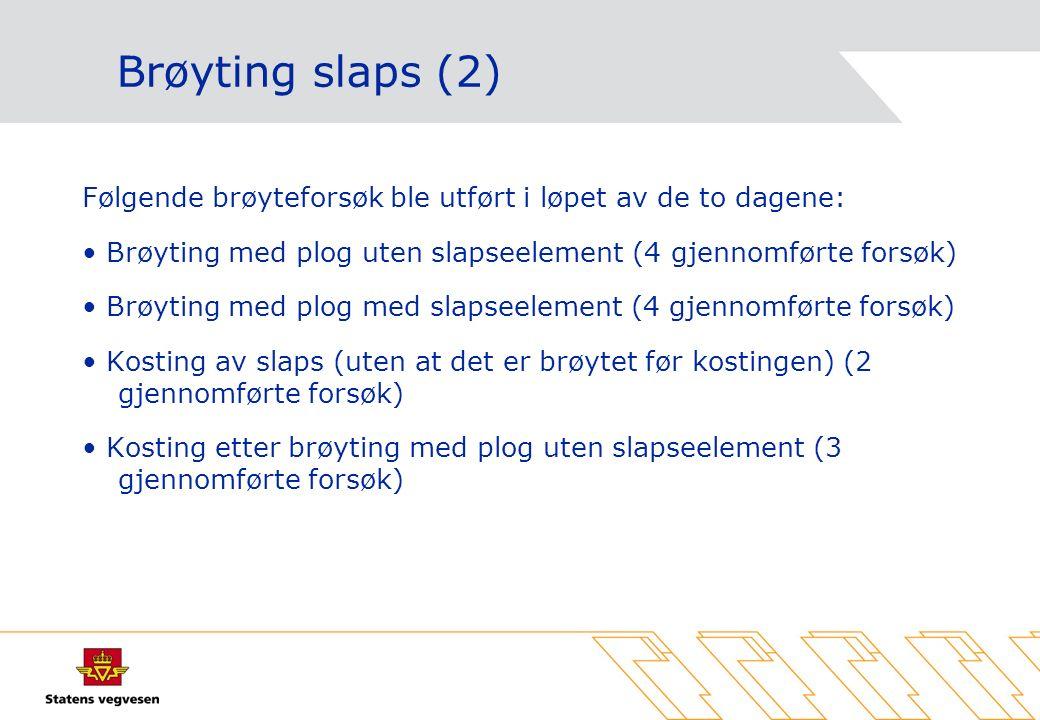 Brøyting slaps (2) Følgende brøyteforsøk ble utført i løpet av de to dagene: Brøyting med plog uten slapseelement (4 gjennomførte forsøk) Brøyting med plog med slapseelement (4 gjennomførte forsøk) Kosting av slaps (uten at det er brøytet før kostingen) (2 gjennomførte forsøk) Kosting etter brøyting med plog uten slapseelement (3 gjennomførte forsøk)