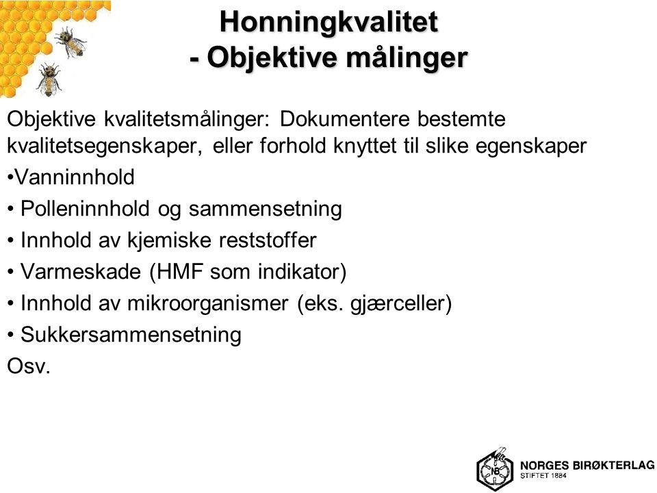 Honningkvalitet - Objektive målinger Objektive kvalitetsmålinger: Dokumentere bestemte kvalitetsegenskaper, eller forhold knyttet til slike egenskaper Vanninnhold Polleninnhold og sammensetning Innhold av kjemiske reststoffer Varmeskade (HMF som indikator) Innhold av mikroorganismer (eks.