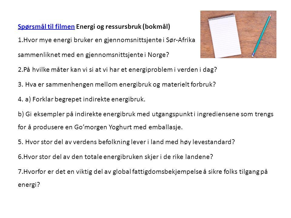 Spørsmål til filmenSpørsmål til filmen Energi og ressursbruk (bokmål) 1.Hvor mye energi bruker en gjennomsnittsjente i Sør-Afrika sammenliknet med en gjennomsnittsjente i Norge.