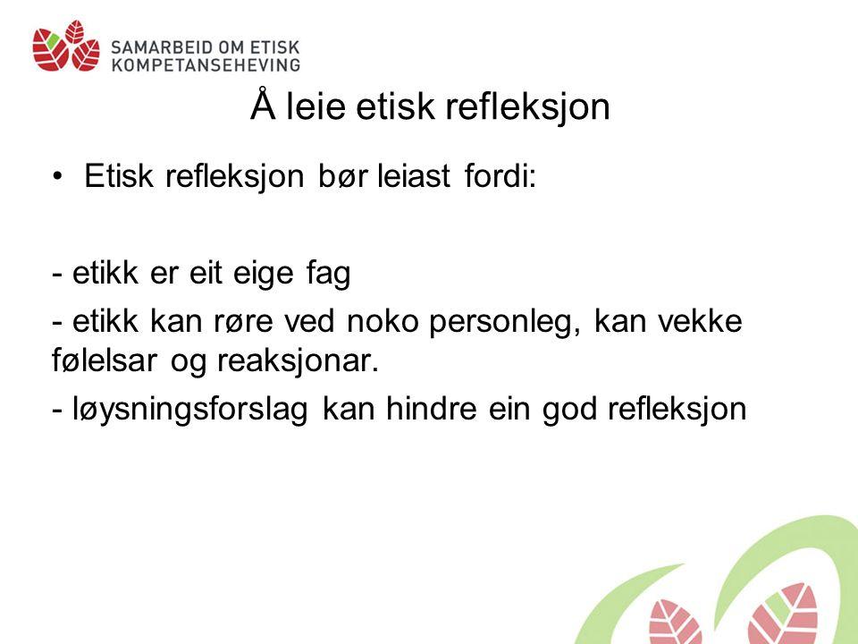 Å leie etisk refleksjon Etisk refleksjon bør leiast fordi: - etikk er eit eige fag - etikk kan røre ved noko personleg, kan vekke følelsar og reaksjonar.