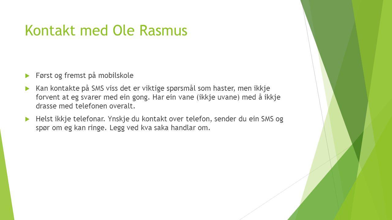 Kontakt med Ole Rasmus  Først og fremst på mobilskole  Kan kontakte på SMS viss det er viktige spørsmål som haster, men ikkje forvent at eg svarer med ein gong.