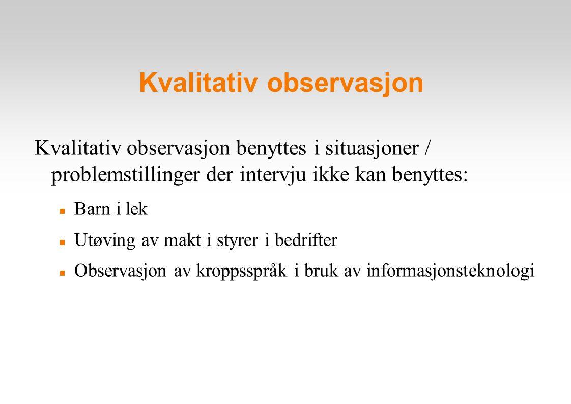 Kvalitativ observasjon Kvalitativ observasjon benyttes i situasjoner / problemstillinger der intervju ikke kan benyttes: Barn i lek Utøving av makt i styrer i bedrifter Observasjon av kroppsspråk i bruk av informasjonsteknologi