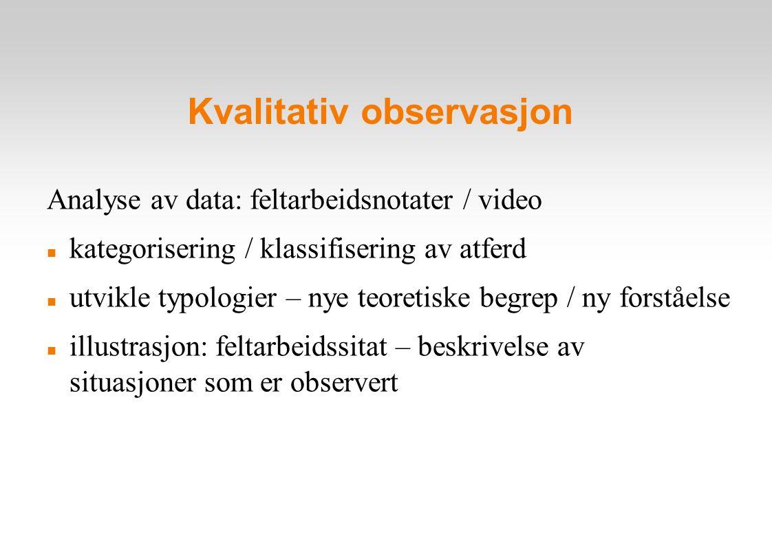 Kvalitativ observasjon Analyse av data: feltarbeidsnotater / video kategorisering / klassifisering av atferd utvikle typologier – nye teoretiske begrep / ny forståelse illustrasjon: feltarbeidssitat – beskrivelse av situasjoner som er observert