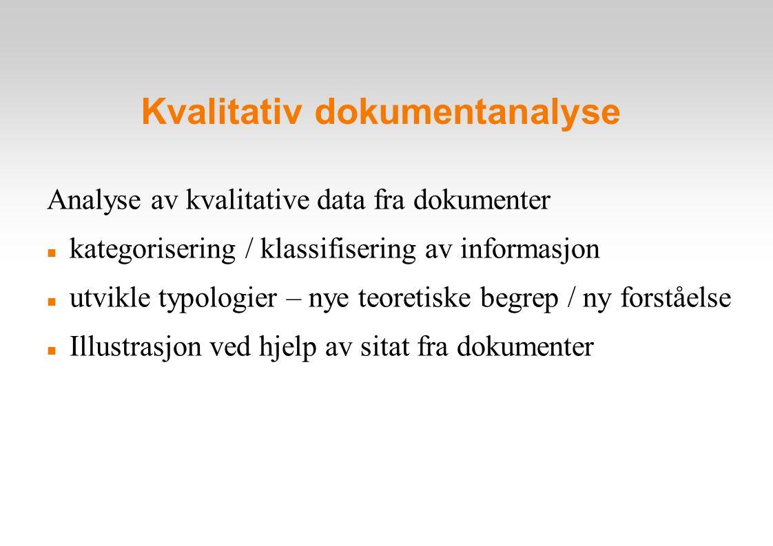 Kvalitativ dokumentanalyse Analyse av kvalitative data fra dokumenter kategorisering / klassifisering av informasjon utvikle typologier – nye teoretiske begrep / ny forståelse Illustrasjon ved hjelp av sitat fra dokumenter