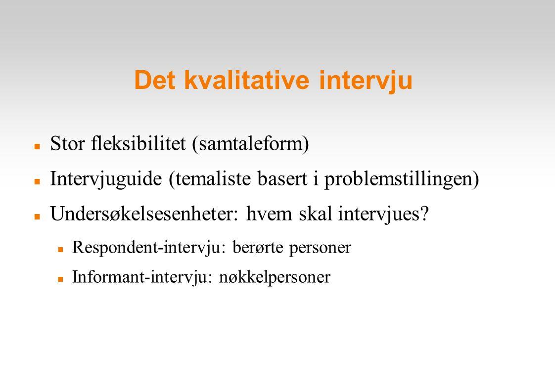 Det kvalitative intervju Stor fleksibilitet (samtaleform) Intervjuguide (temaliste basert i problemstillingen) Undersøkelsesenheter: hvem skal intervjues.