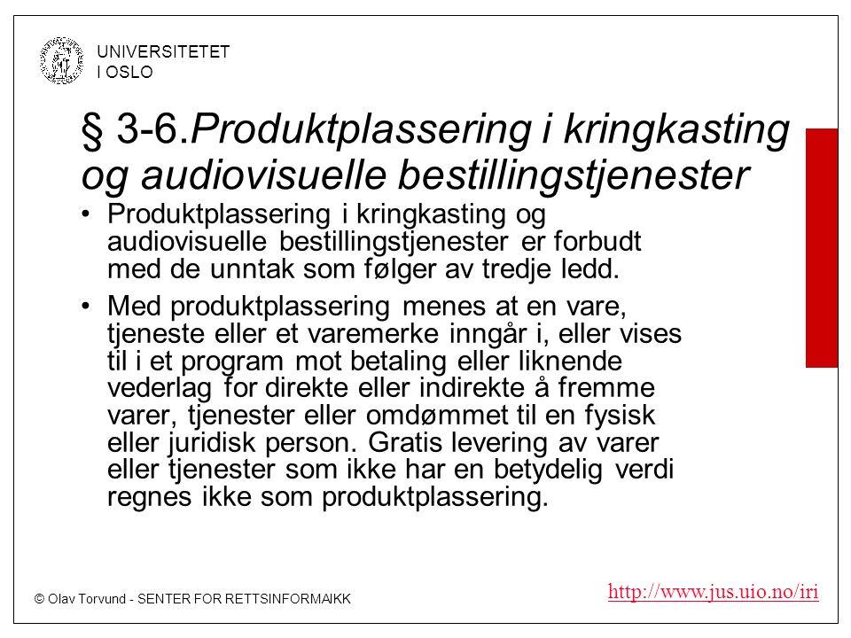 © Olav Torvund - SENTER FOR RETTSINFORMAIKK UNIVERSITETET I OSLO http://www.jus.uio.no/iri § 3-6.Produktplassering i kringkasting og audiovisuelle bestillingstjenester Produktplassering i kringkasting og audiovisuelle bestillingstjenester er forbudt med de unntak som følger av tredje ledd.