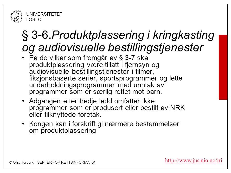 © Olav Torvund - SENTER FOR RETTSINFORMAIKK UNIVERSITETET I OSLO http://www.jus.uio.no/iri § 3-6.Produktplassering i kringkasting og audiovisuelle bestillingstjenester På de vilkår som fremgår av § 3-7 skal produktplassering være tillatt i fjernsyn og audiovisuelle bestillingstjenester i filmer, fiksjonsbaserte serier, sportsprogrammer og lette underholdningsprogrammer med unntak av programmer som er særlig rettet mot barn.