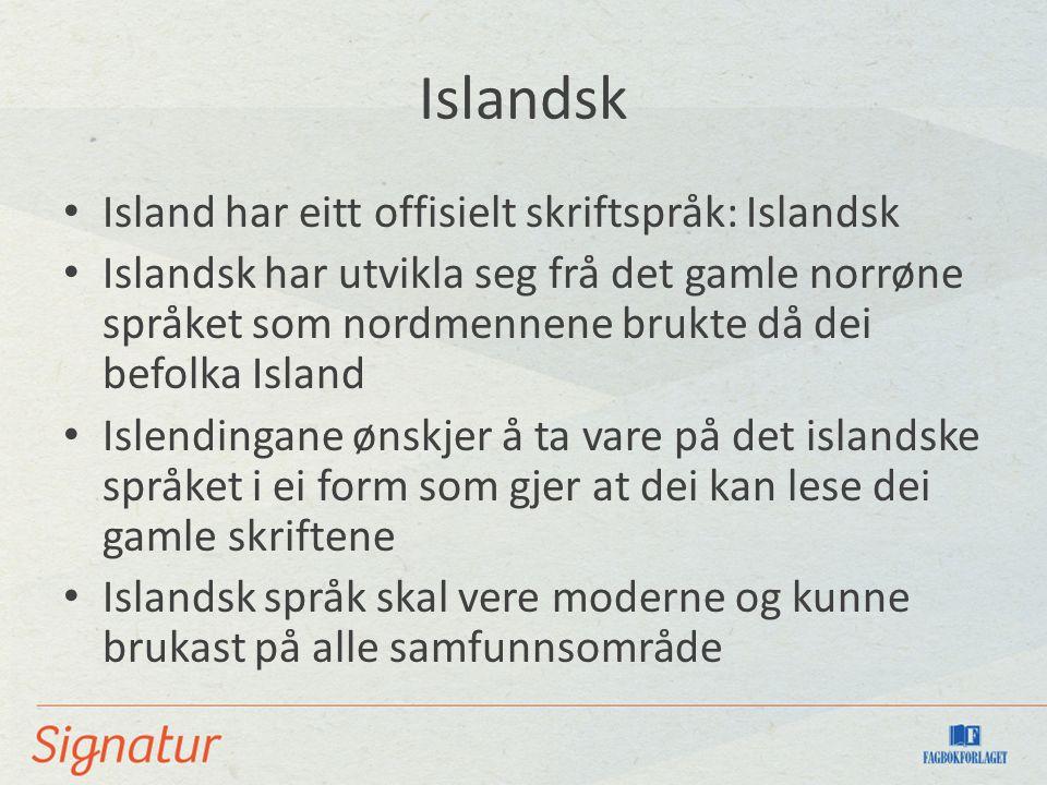 Islandsk Island har eitt offisielt skriftspråk: Islandsk Islandsk har utvikla seg frå det gamle norrøne språket som nordmennene brukte då dei befolka Island Islendingane ønskjer å ta vare på det islandske språket i ei form som gjer at dei kan lese dei gamle skriftene Islandsk språk skal vere moderne og kunne brukast på alle samfunnsområde
