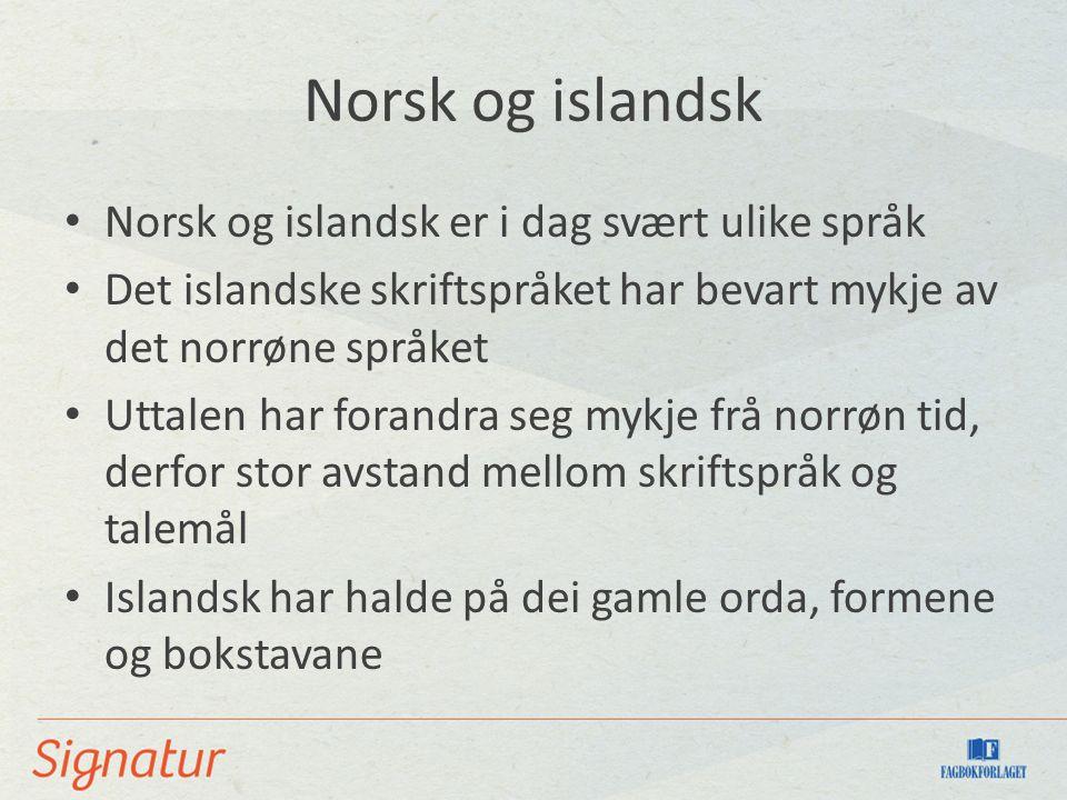 Norsk og islandsk Norsk og islandsk er i dag svært ulike språk Det islandske skriftspråket har bevart mykje av det norrøne språket Uttalen har forandra seg mykje frå norrøn tid, derfor stor avstand mellom skriftspråk og talemål Islandsk har halde på dei gamle orda, formene og bokstavane