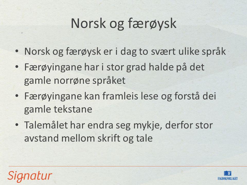 Norsk og færøysk Norsk og færøysk er i dag to svært ulike språk Færøyingane har i stor grad halde på det gamle norrøne språket Færøyingane kan framleis lese og forstå dei gamle tekstane Talemålet har endra seg mykje, derfor stor avstand mellom skrift og tale