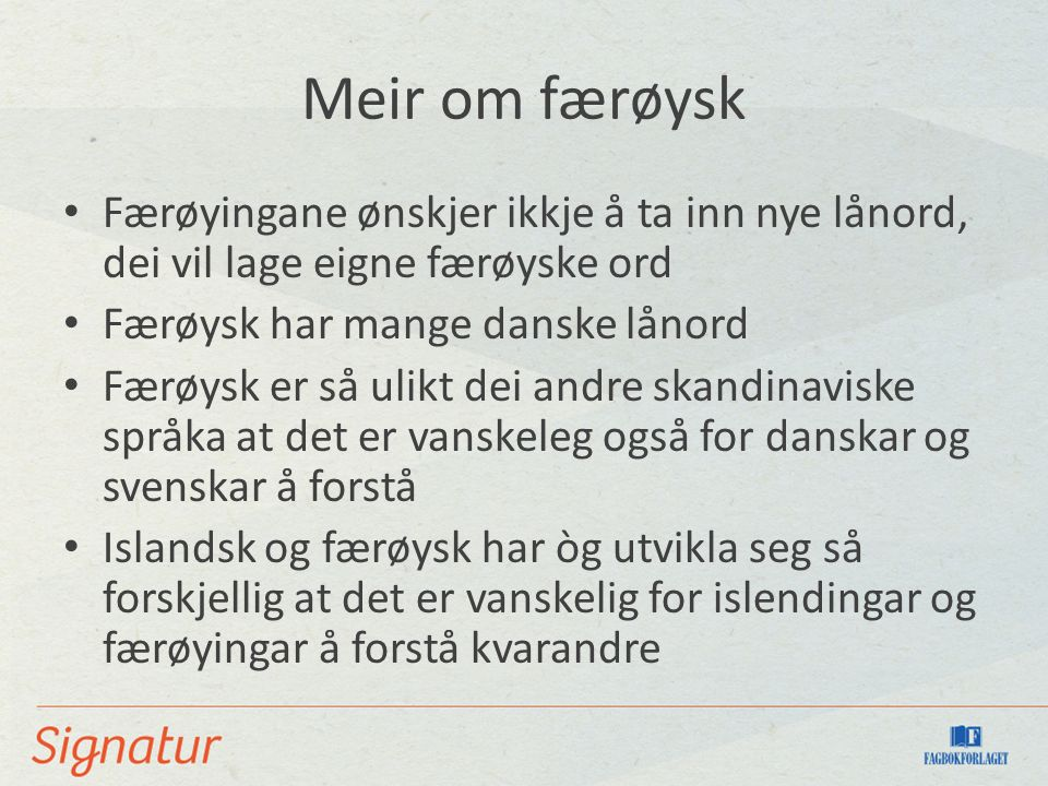 Meir om færøysk Færøyingane ønskjer ikkje å ta inn nye lånord, dei vil lage eigne færøyske ord Færøysk har mange danske lånord Færøysk er så ulikt dei andre skandinaviske språka at det er vanskeleg også for danskar og svenskar å forstå Islandsk og færøysk har òg utvikla seg så forskjellig at det er vanskelig for islendingar og færøyingar å forstå kvarandre