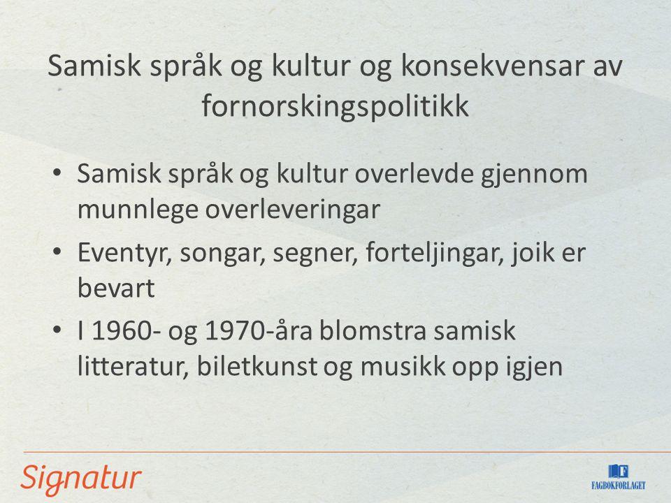 Samisk språk og kultur og konsekvensar av fornorskingspolitikk Samisk språk og kultur overlevde gjennom munnlege overleveringar Eventyr, songar, segner, forteljingar, joik er bevart I 1960- og 1970-åra blomstra samisk litteratur, biletkunst og musikk opp igjen