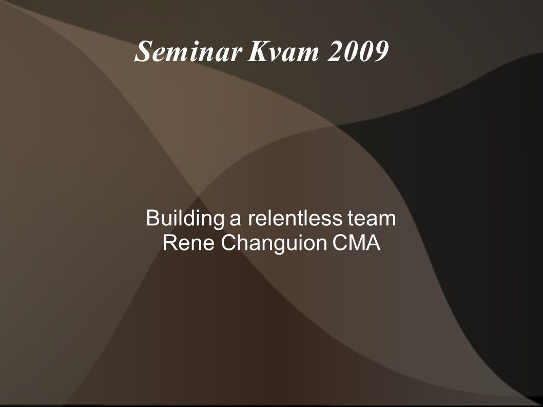 Seminar Kvam 2009 Building a relentless team Rene Changuion CMA