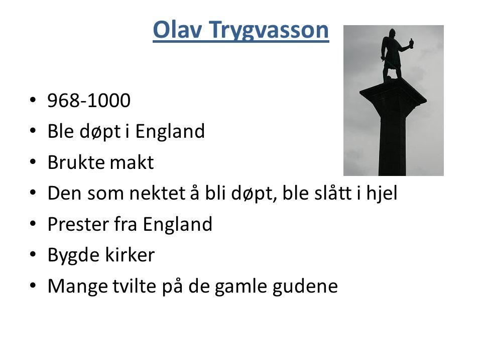 Olav Trygvasson 968-1000 Ble døpt i England Brukte makt Den som nektet å bli døpt, ble slått i hjel Prester fra England Bygde kirker Mange tvilte på de gamle gudene