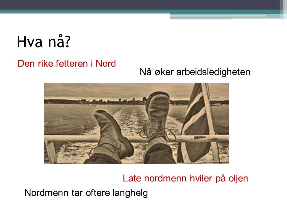 Hva nå? Den rike fetteren i Nord Late nordmenn hviler på oljen Nordmenn tar oftere langhelg Nå øker arbeidsledigheten