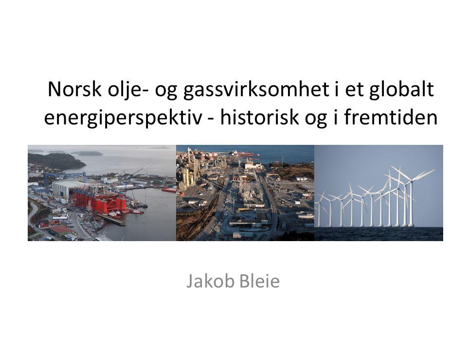 Norsk olje- og gassvirksomhet i et globalt energiperspektiv - historisk og i fremtiden Jakob Bleie