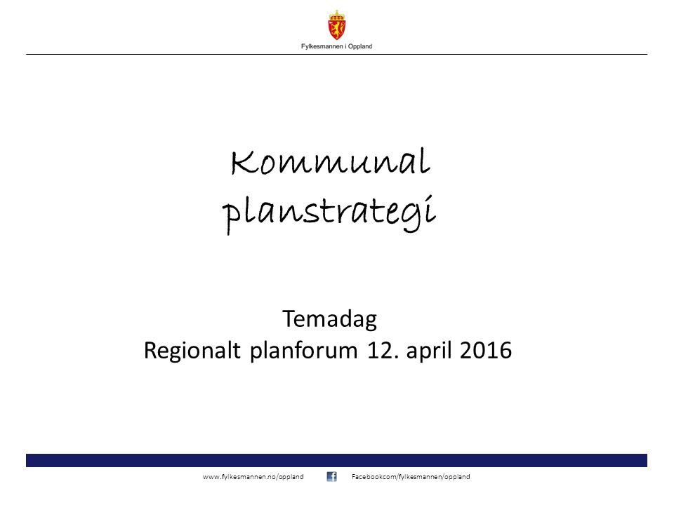 www.fylkesmannen.no/opplandFacebookcom/fylkesmannen/oppland Kommunal planstrategi Temadag Regionalt planforum 12. april 2016
