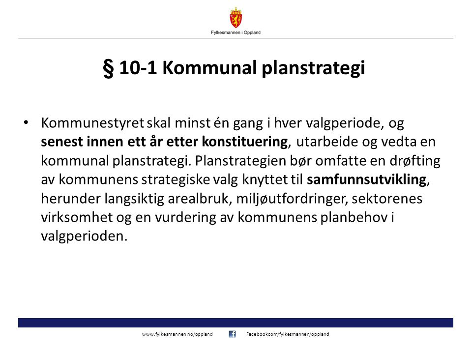 www.fylkesmannen.no/opplandFacebookcom/fylkesmannen/oppland § 10-1 Kommunal planstrategi Kommunestyret skal minst én gang i hver valgperiode, og senes