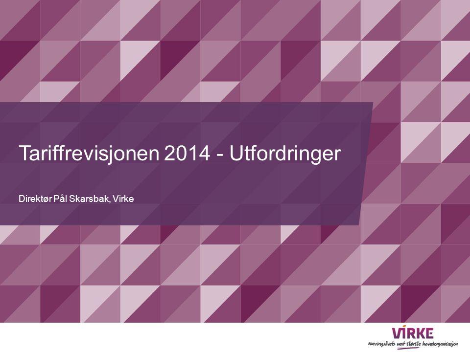 Tariffrevisjonen 2014 - Utfordringer Direktør Pål Skarsbak, Virke