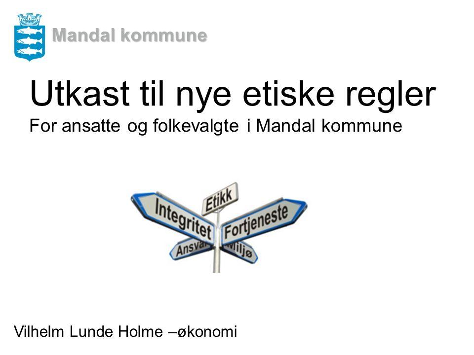 Mandal kommune Utkast til nye etiske regler For ansatte og folkevalgte i Mandal kommune Vilhelm Lunde Holme –økonomi