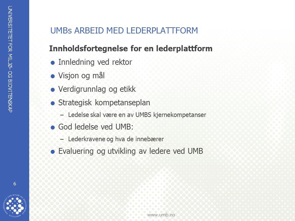 UNIVERSITETET FOR MILJØ- OG BIOVITENSKAP www.umb.no 6 Innholdsfortegnelse for en lederplattform  Innledning ved rektor  Visjon og mål  Verdigrunnlag og etikk  Strategisk kompetanseplan –Ledelse skal være en av UMBS kjernekompetanser  God ledelse ved UMB: –Lederkravene og hva de innebærer  Evaluering og utvikling av ledere ved UMB UMBs ARBEID MED LEDERPLATTFORM