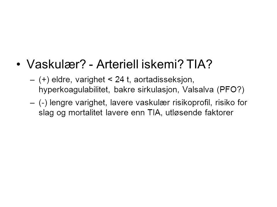 Vaskulær? - Arteriell iskemi? TIA? –(+) eldre, varighet < 24 t, aortadisseksjon, hyperkoagulabilitet, bakre sirkulasjon, Valsalva (PFO?) –(-) lengre v