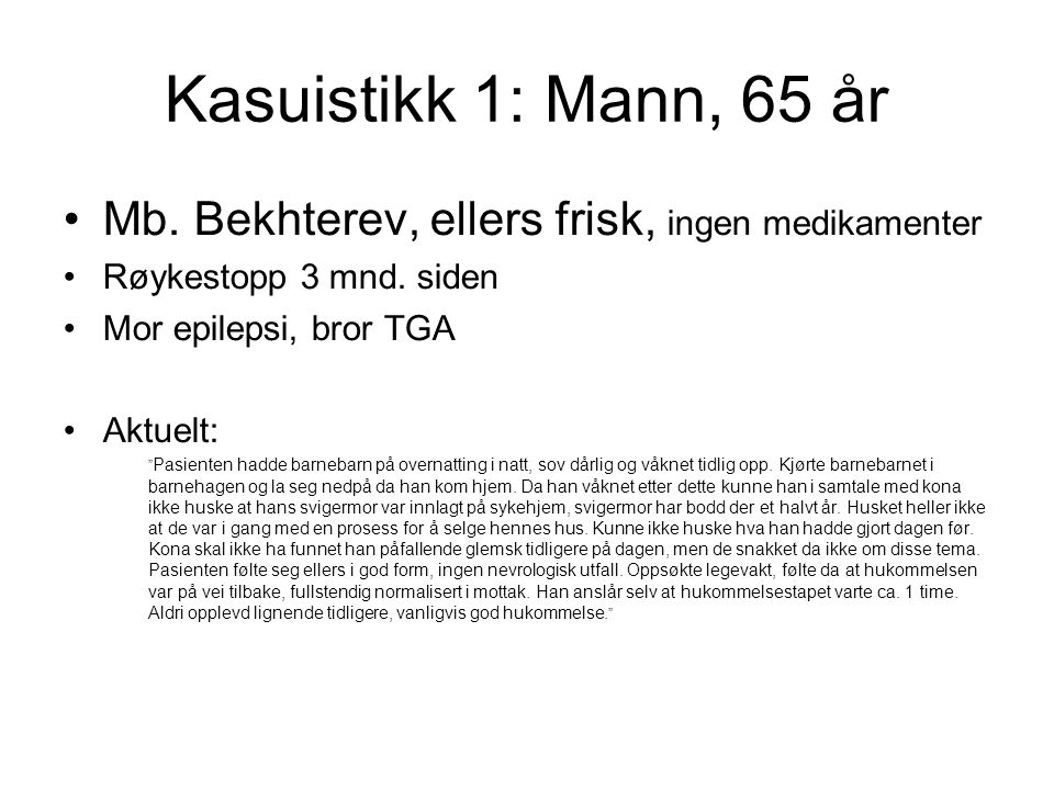 """Kasuistikk 1: Mann, 65 år Mb. Bekhterev, ellers frisk, ingen medikamenter Røykestopp 3 mnd. siden Mor epilepsi, bror TGA Aktuelt: """" Pasienten hadde ba"""