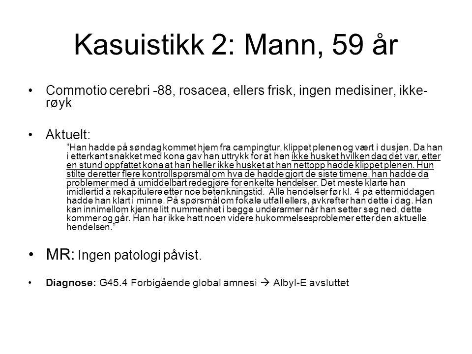 """Kasuistikk 2: Mann, 59 år Commotio cerebri -88, rosacea, ellers frisk, ingen medisiner, ikke- røyk Aktuelt: """"Han hadde på søndag kommet hjem fra campi"""