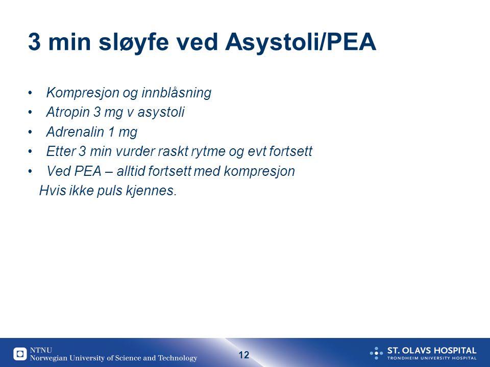12 3 min sløyfe ved Asystoli/PEA Kompresjon og innblåsning Atropin 3 mg v asystoli Adrenalin 1 mg Etter 3 min vurder raskt rytme og evt fortsett Ved PEA – alltid fortsett med kompresjon Hvis ikke puls kjennes.