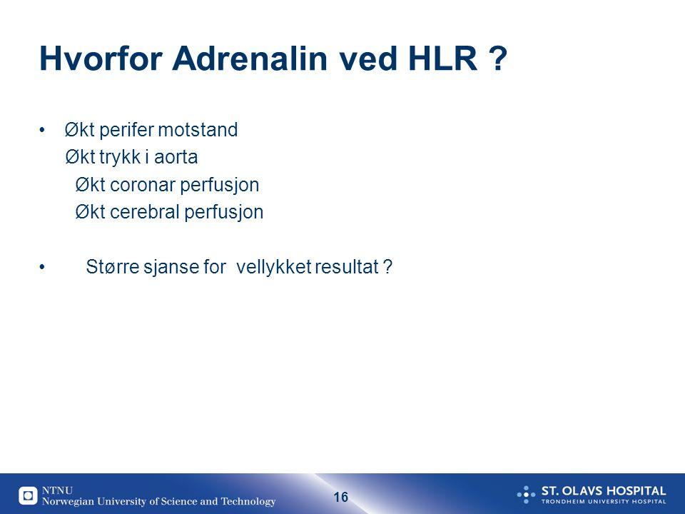 16 Hvorfor Adrenalin ved HLR ? Økt perifer motstand Økt trykk i aorta Økt coronar perfusjon Økt cerebral perfusjon Større sjanse for vellykket resulta