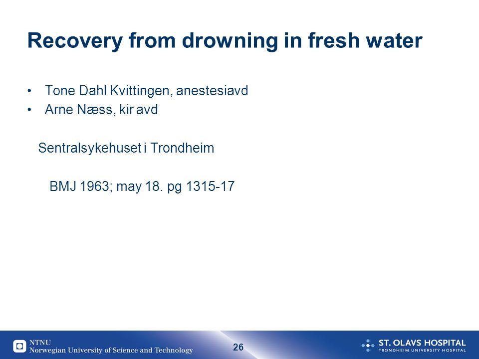 26 Recovery from drowning in fresh water Tone Dahl Kvittingen, anestesiavd Arne Næss, kir avd Sentralsykehuset i Trondheim BMJ 1963; may 18. pg 1315-1