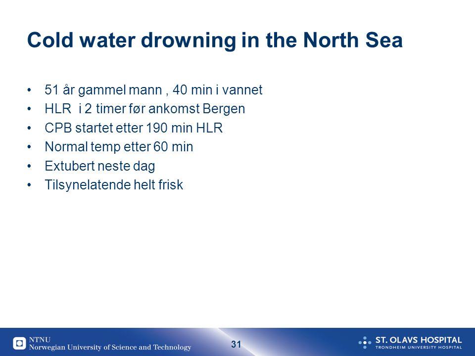 31 Cold water drowning in the North Sea 51 år gammel mann, 40 min i vannet HLR i 2 timer før ankomst Bergen CPB startet etter 190 min HLR Normal temp