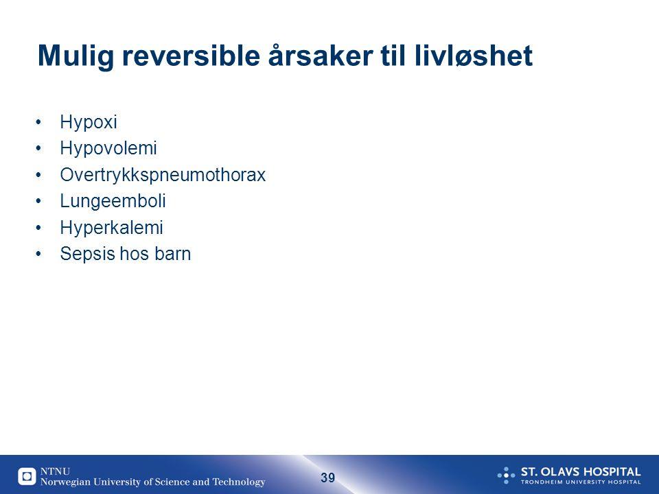 39 Mulig reversible årsaker til livløshet Hypoxi Hypovolemi Overtrykkspneumothorax Lungeemboli Hyperkalemi Sepsis hos barn